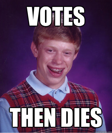 Votes then dies - Votes then dies  Bad Luck Brian