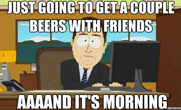 Just going to get a couple beers with friends AAAAND IT'S morning - Just going to get a couple beers with friends AAAAND IT'S morning  aaaand its gone
