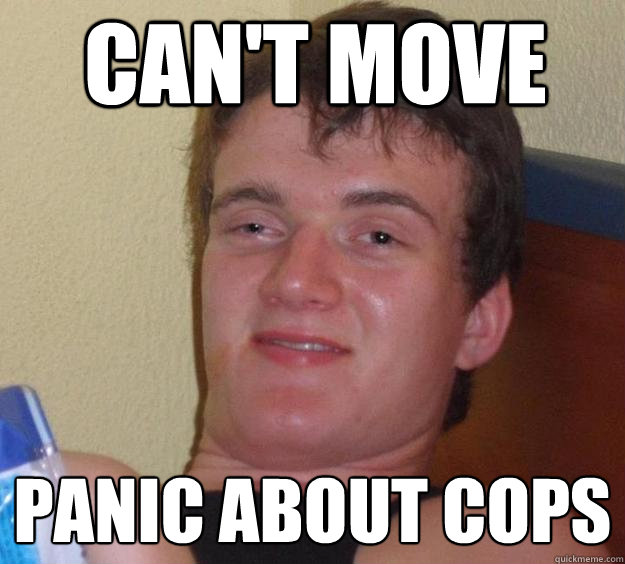 Can't move Panic about cops
