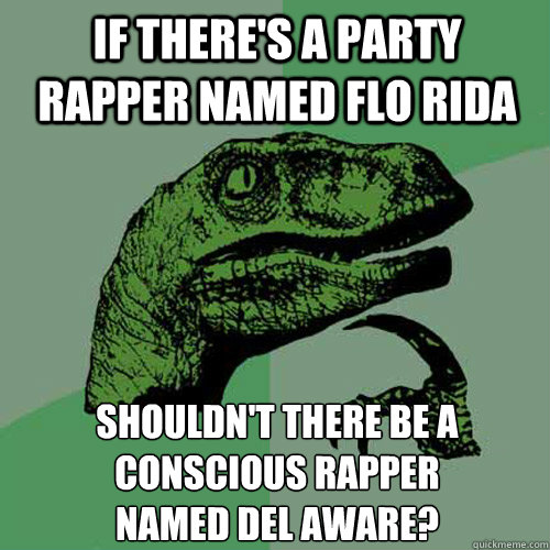 if there's a party rapper named Flo Rida  shouldn't there be a conscious rapper  named Del Aware? - if there's a party rapper named Flo Rida  shouldn't there be a conscious rapper  named Del Aware?  Philosoraptor