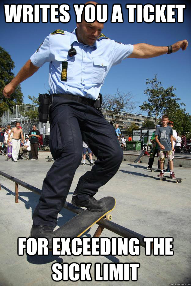 Writes you a ticket For exceeding the Sick Limit  Skateboard Cop