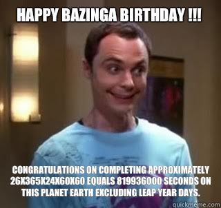 Happy Bazinga Birthday !!! Congratulations on completing approximately 26x365x24x60x60 equals 819936000 seconds on this planet earth excluding leap year days.