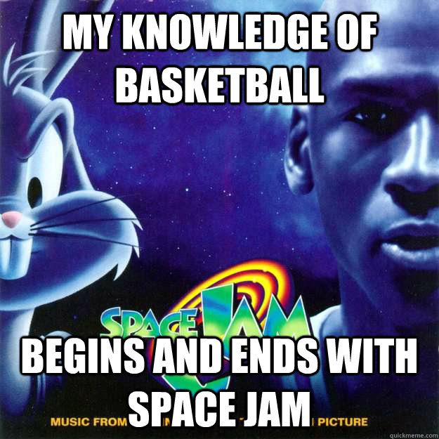 My knowledge of basketball begins and ends with Space Jam - My knowledge of basketball begins and ends with Space Jam  Misc