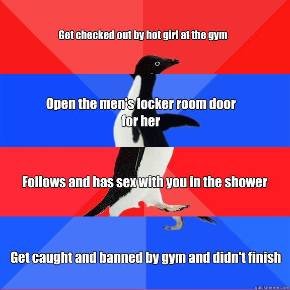 Get checked out by hot girl at the gym Open the men's locker room door for her Follows and has sex with you in the shower Get caught and banned by gym and didn't finish