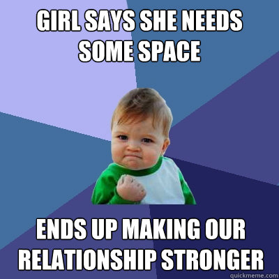 if your girlfriend says she needs space