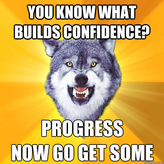 You know what builds confidence? Progress Now go get some - You know what builds confidence? Progress Now go get some  Courage Wolf