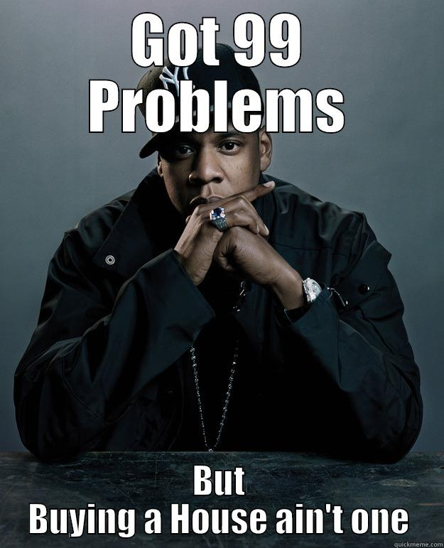 GOT 99 PROBLEMS BUT BUYING A HOUSE AIN'T ONE Jay Z Problems