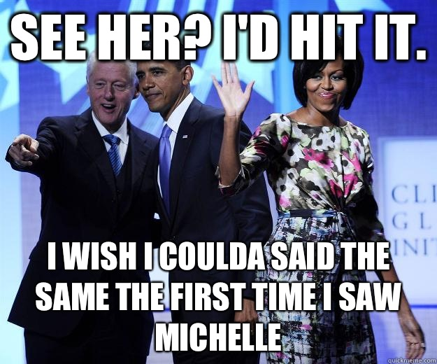 See her? I'd hit it. I wish I coulda said the same the first time I saw Michelle