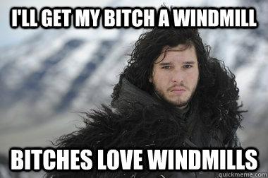 I'll get my bitch a windmill Bitches love windmills - I'll get my bitch a windmill Bitches love windmills  considerate john snow