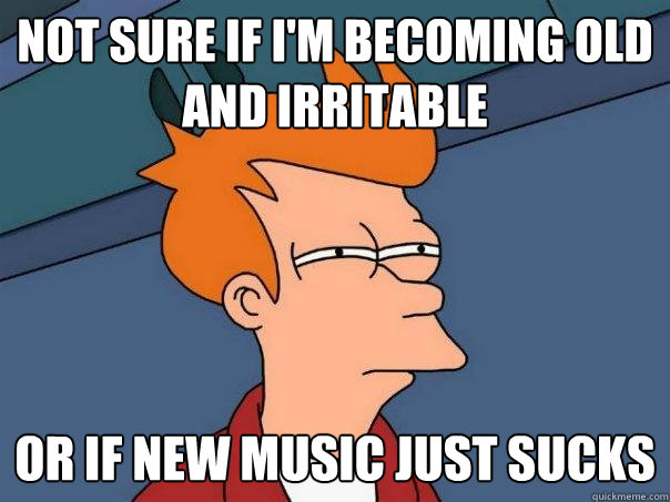 Not sure if I'm becoming old and irritable  Or if new music just sucks - Not sure if I'm becoming old and irritable  Or if new music just sucks  Futurama Fry