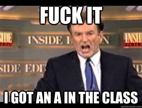 Fuck it I got an a in the class - Fuck it I got an a in the class  Bill OReilly Fuck It