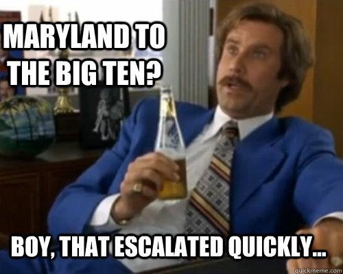 maryland to the big ten? BOY, THAT ESCALATED QUICKLY...