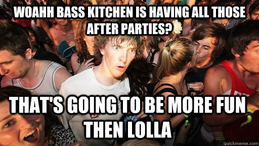 Woahh Bass Kitchen is having all those after parties? that's going to be more fun then lolla - Woahh Bass Kitchen is having all those after parties? that's going to be more fun then lolla  Sudden Clarity Clarence
