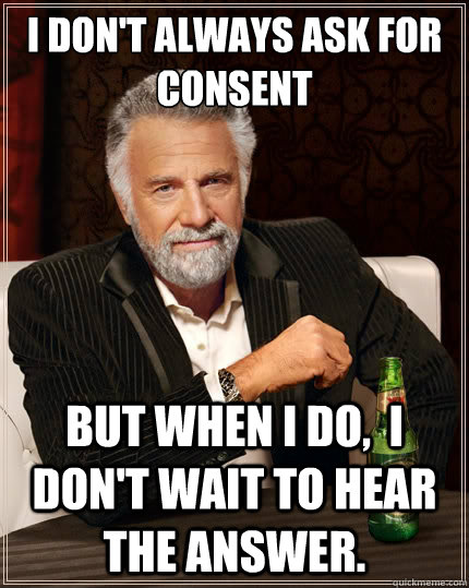 I don't always ask for consent But when i do,  I don't wait to hear the answer.
