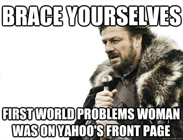 Brace yourselves First World Problems woman was on Yahoo's front page