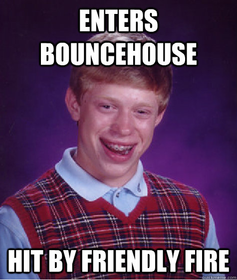Enters bouncehouse hit by friendly fire - Enters bouncehouse hit by friendly fire  Bad Luck Brian