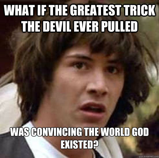 What if the greatest trick the devil ever pulled Was convincing the world God existed?