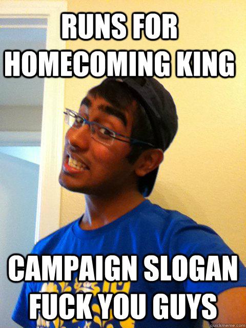 Runs for Homecoming King Campaign Slogan Fuck you Guys  Scumbag Raj