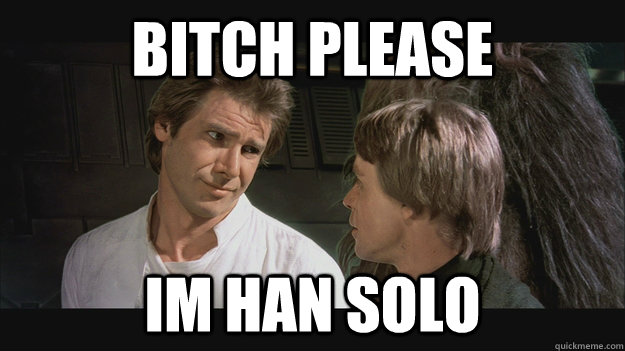 bitch please im han solo - bitch please im han solo  Han Solo