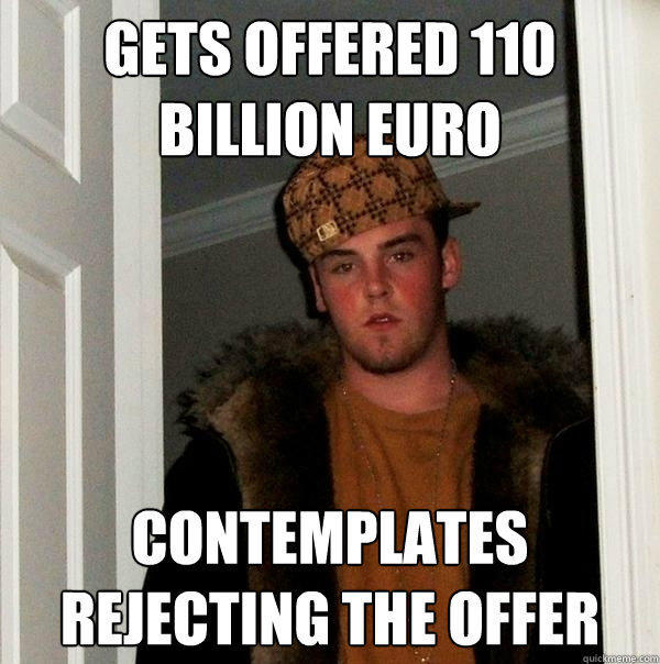 Gets offered 110 billion euro contemplates rejecting the offer - Gets offered 110 billion euro contemplates rejecting the offer  Scumbag Steve