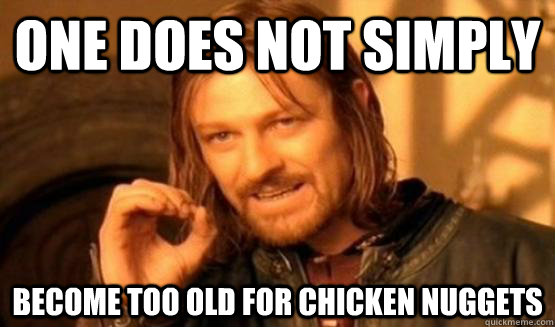 One does not simply become too old for chicken nuggets