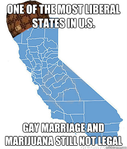one of the most liberal states in U.S. gay marriage and marijuana still not legal - one of the most liberal states in U.S. gay marriage and marijuana still not legal  Scumbag California