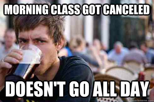 morning class got canceled doesn't go all day - morning class got canceled doesn't go all day  Lazy College Senior