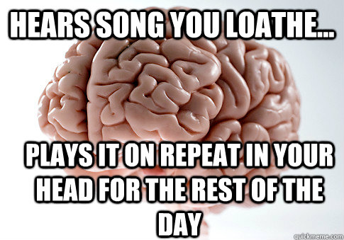 Hears song you loathe... Plays it on repeat in your head for the rest of the day - Hears song you loathe... Plays it on repeat in your head for the rest of the day  Scumbag Brain