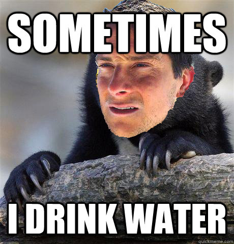 sometimes i drink water - sometimes i drink water  Confession Bear Grylls
