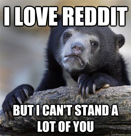 i love reddit But i can't stand a lot of you - i love reddit But i can't stand a lot of you  confessionbear