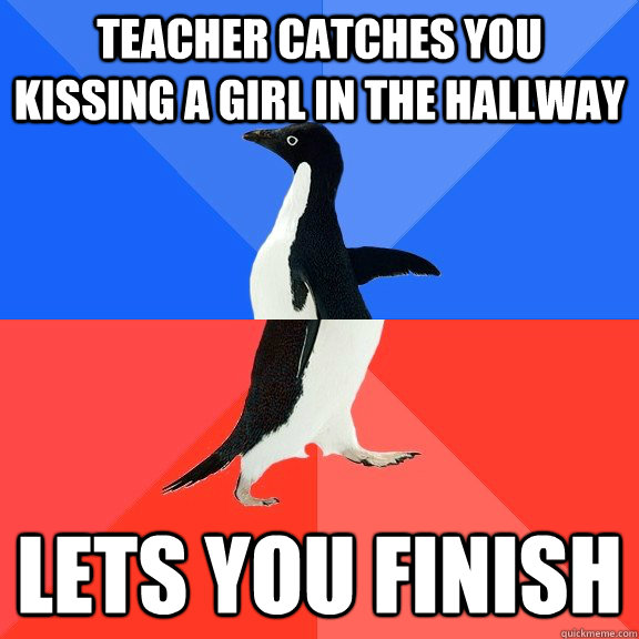 Teacher catches you kissing a girl in the hallway Lets you finish - Teacher catches you kissing a girl in the hallway Lets you finish  Socially Awkward Awesome Penguin