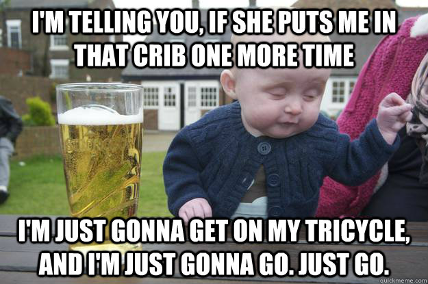 I'm telling you, if she puts me in that crib one more time I'm just gonna get on my tricycle, and i'm just gonna go. Just go.