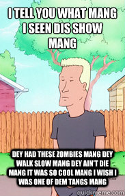 I tell you what mang i seen dis show mang dey had these zombies mang dey walk slow mang dey ain't die mang it was so cool mang i wish i was one of dem tangs mang