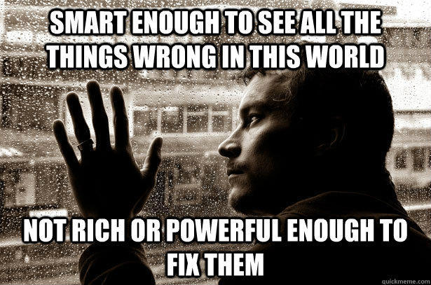 Smart enough to see all the things wrong in this world Not rich or powerful enough to fix them  Over-Educated Problems