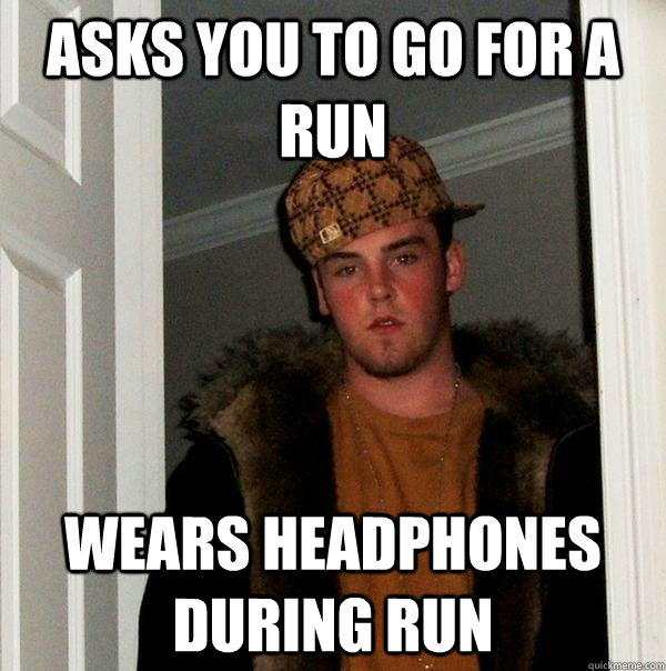 asks you to go for a run wears headphones during run - asks you to go for a run wears headphones during run  Scumbag Steve