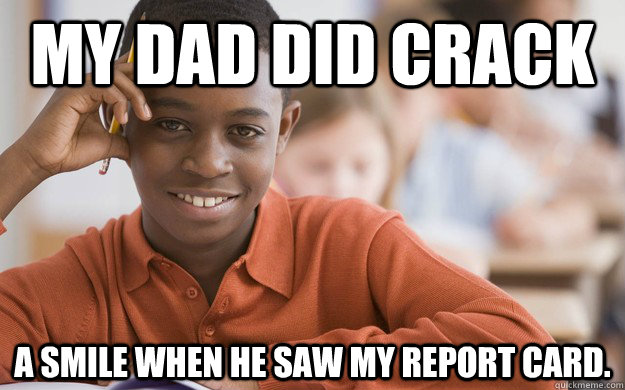 My dad did crack a smile when he saw my report card. - My dad did crack a smile when he saw my report card.  Misc