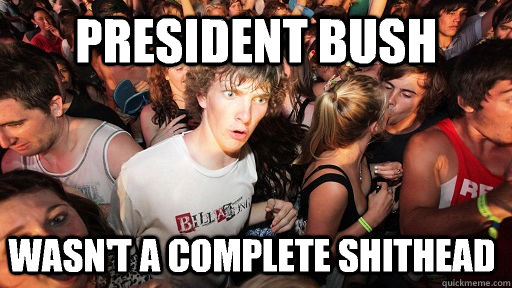 PRESIDENT BUSH Wasn't a complete shithead - PRESIDENT BUSH Wasn't a complete shithead  Sudden Clarity Clarence