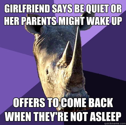 Girlfriend says be quiet or her parents might wake up Offers to come back when they're not asleep - Girlfriend says be quiet or her parents might wake up Offers to come back when they're not asleep  Sexually Oblivious Rhino