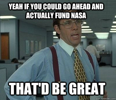 Yeah if you could go ahead and actually fund NASA That'd be great - Yeah if you could go ahead and actually fund NASA That'd be great  Bill Lumbergh