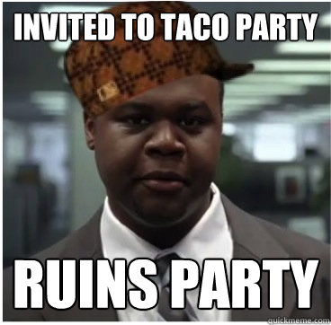 Invited to taco party ruins party