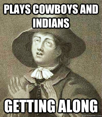 plays cowboys and indians getting along  Quaker Problems