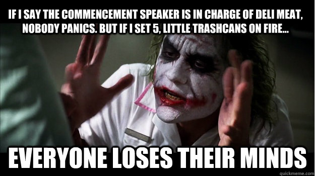 If I say the commencement speaker is in charge of deli meat, nobody panics. But if I set 5, little trashcans on fire... everyone loses their minds - If I say the commencement speaker is in charge of deli meat, nobody panics. But if I set 5, little trashcans on fire... everyone loses their minds  Joker Mind Loss
