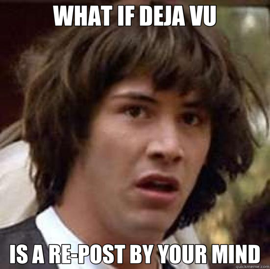 WHAT IF DEJA VU IS A RE-POST BY YOUR MIND - WHAT IF DEJA VU IS A RE-POST BY YOUR MIND  conspiracy keanu