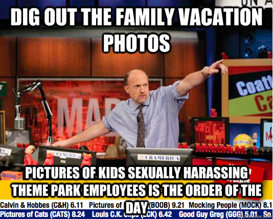 Dig out the family vacation photos pictures of kids sexually harassing theme park employees is the order of the day  - Dig out the family vacation photos pictures of kids sexually harassing theme park employees is the order of the day   Mad Karma with Jim Cramer