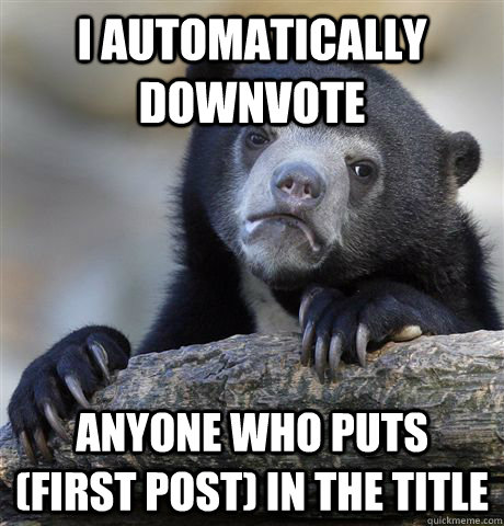 I automatically downvote  anyone who puts (first post) in the title - I automatically downvote  anyone who puts (first post) in the title  Confession Bear