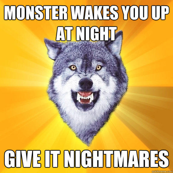 monster wakes you up at night give it nightmares - monster wakes you up at night give it nightmares  Courage Wolf