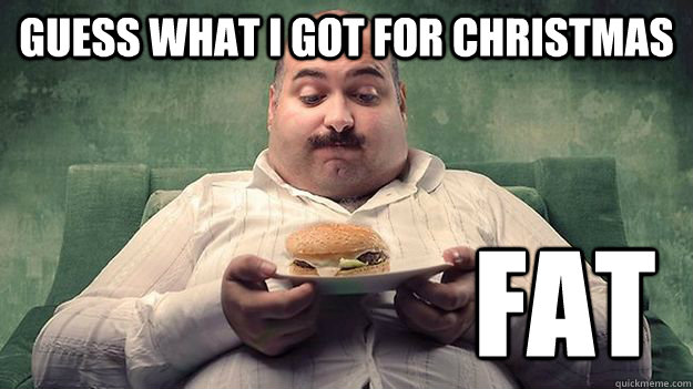 guess what i got for christmas FAT - guess what i got for christmas FAT  meme THEMRTOMHARRIS fat man