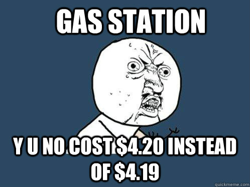 Gas station y u no cost $4.20 instead of $4.19 - Gas station y u no cost $4.20 instead of $4.19  Y U No
