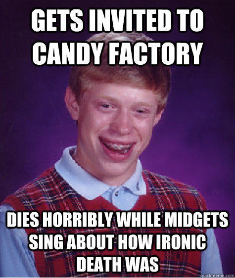 Gets invited to candy factory Dies horribly while midgets sing about how ironic death was - Gets invited to candy factory Dies horribly while midgets sing about how ironic death was  Bad Luck Brian