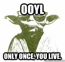 Ooyl Only once, you live.  YOLO Yoda
